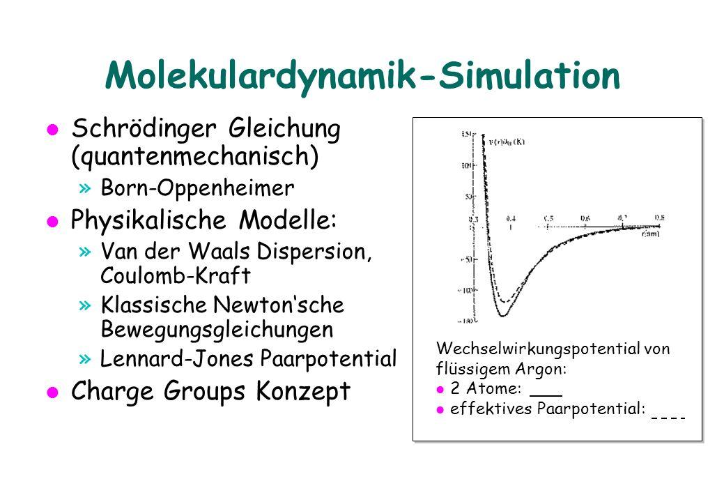 Molekulardynamik-Simulation Schrödinger Gleichung (quantenmechanisch) »Born-Oppenheimer Physikalische Modelle: »Van der Waals Dispersion, Coulomb-Kraft »Klassische Newton'sche Bewegungsgleichungen »Lennard-Jones Paarpotential Charge Groups Konzept Wechselwirkungspotential von flüssigem Argon: l 2 Atome: l effektives Paarpotential: