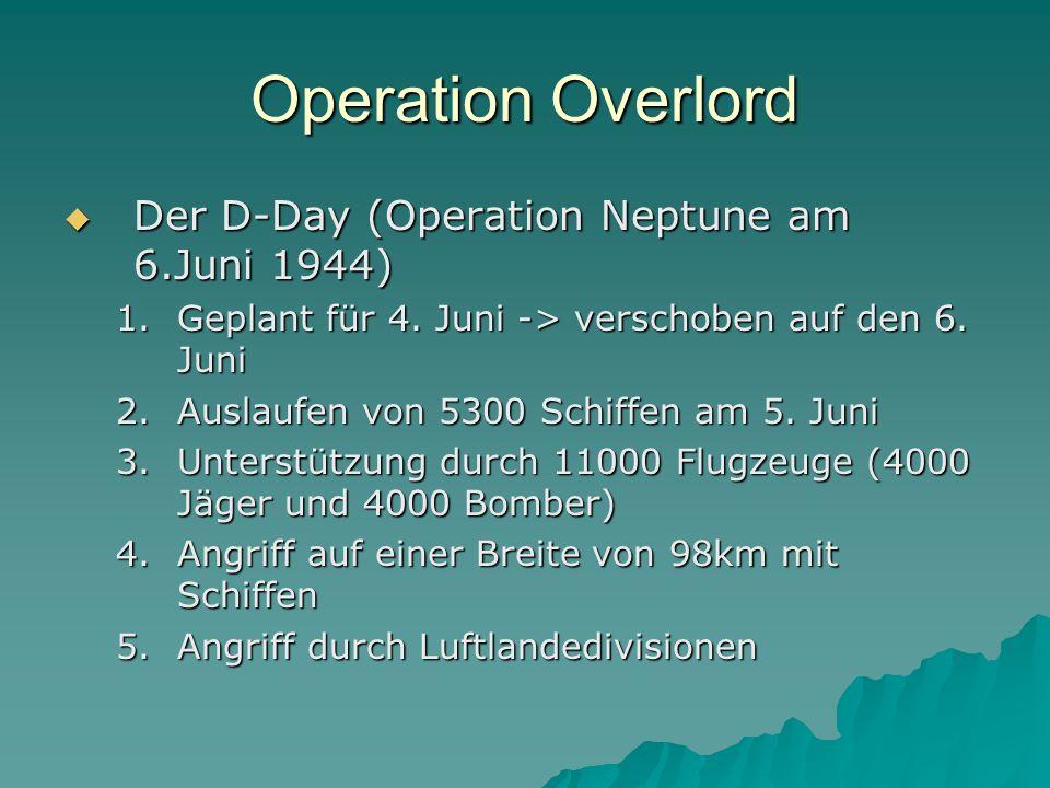 Operation Overlord  Der D-Day (Operation Neptune am 6.Juni 1944) 1.Geplant für 4. Juni -> verschoben auf den 6. Juni 2.Auslaufen von 5300 Schiffen am