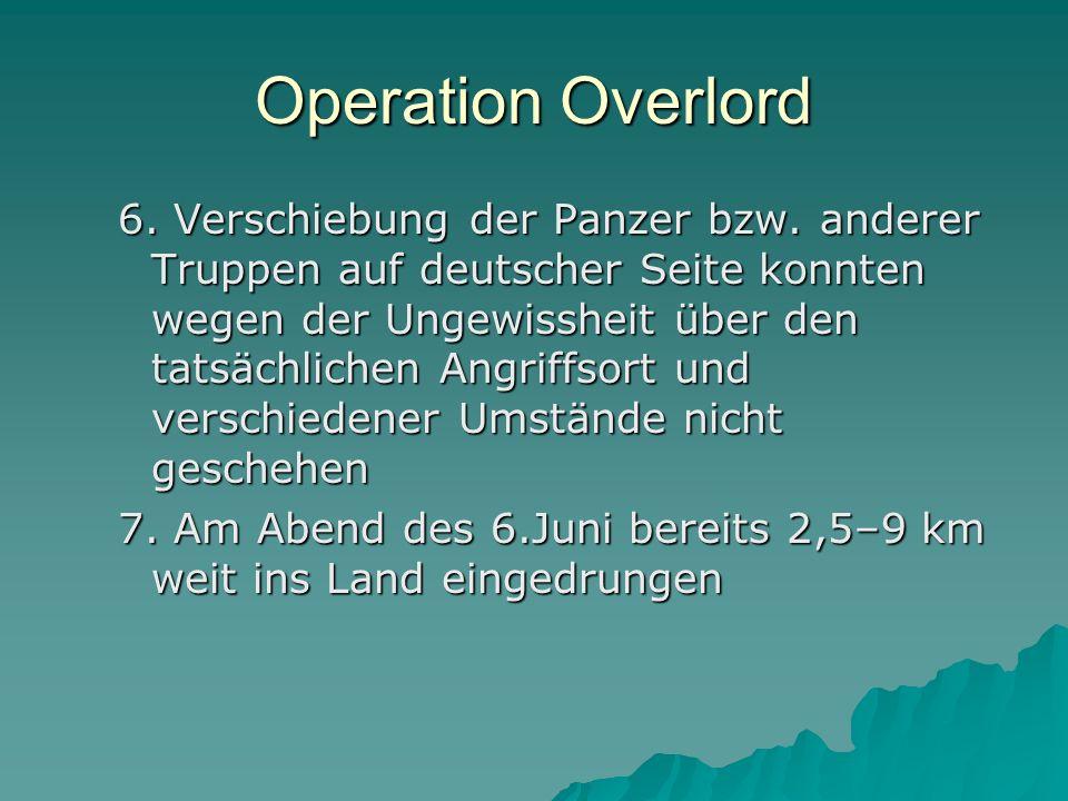 Operation Overlord 6. Verschiebung der Panzer bzw. anderer Truppen auf deutscher Seite konnten wegen der Ungewissheit über den tatsächlichen Angriffso