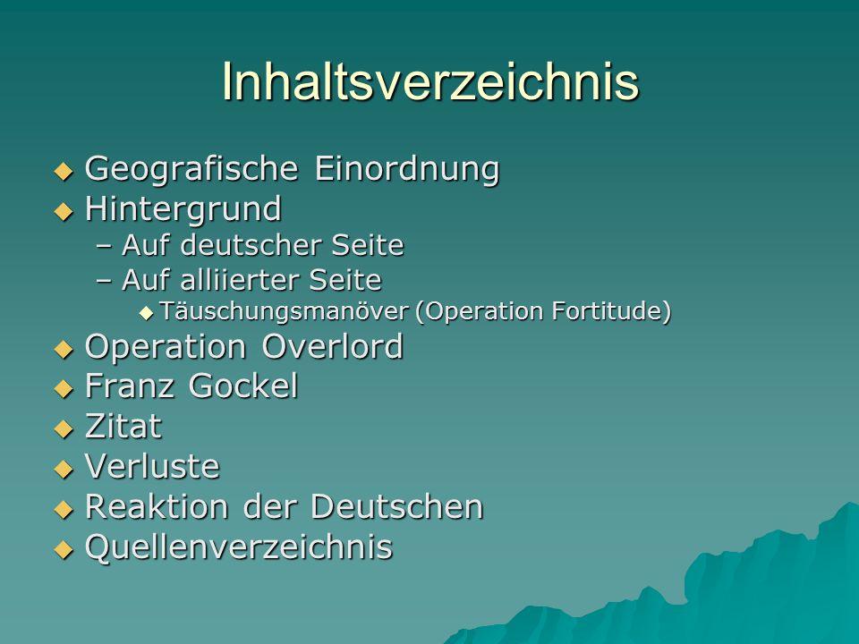 Inhaltsverzeichnis  Geografische Einordnung  Hintergrund –Auf deutscher Seite –Auf alliierter Seite  Täuschungsmanöver (Operation Fortitude)  Oper