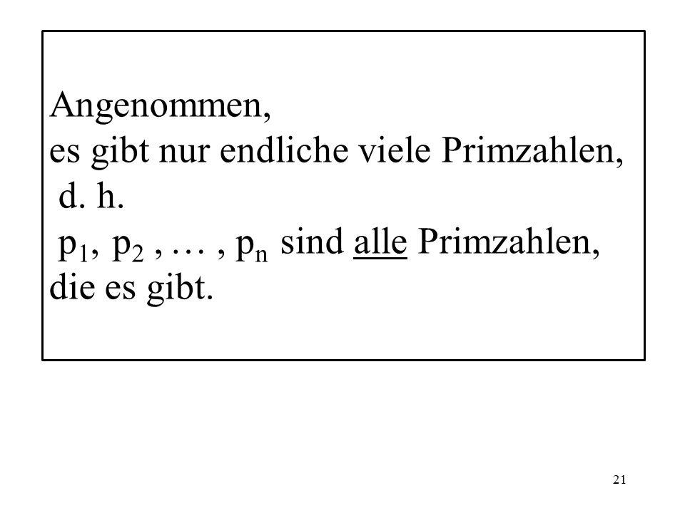21 Angenommen, es gibt nur endliche viele Primzahlen, d.