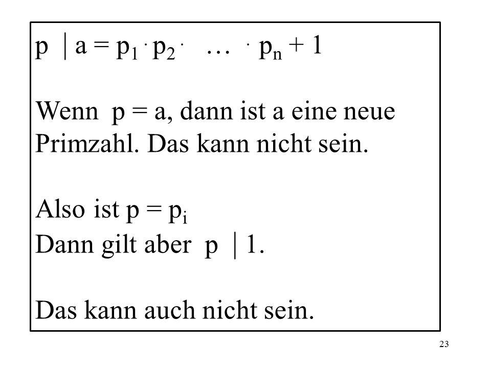 23 p | a = p 1. p 2. …. p n + 1 Wenn p = a, dann ist a eine neue Primzahl.