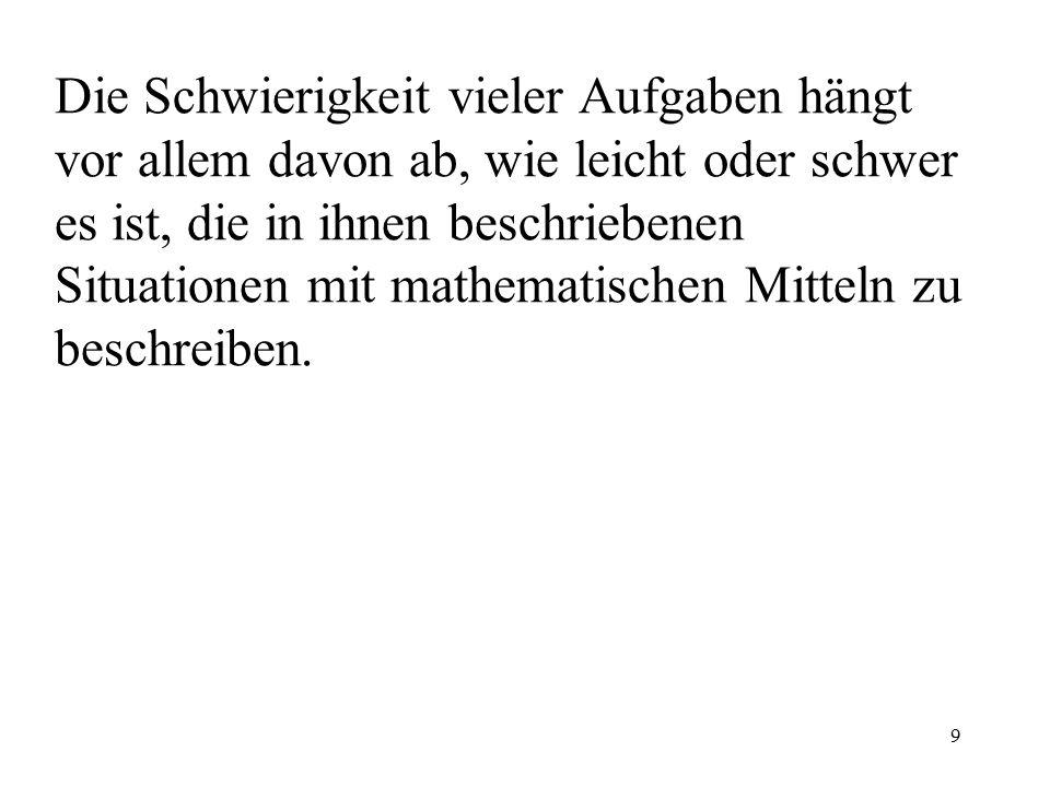 9 Die Schwierigkeit vieler Aufgaben hängt vor allem davon ab, wie leicht oder schwer es ist, die in ihnen beschriebenen Situationen mit mathematischen Mitteln zu beschreiben.