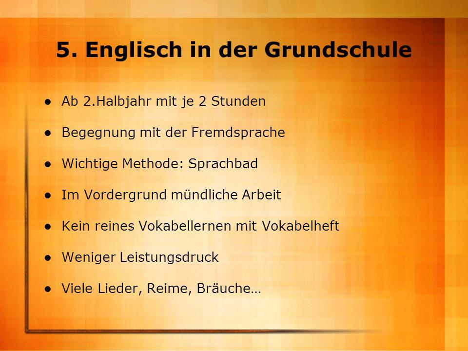 5. Englisch in der Grundschule Ab 2.Halbjahr mit je 2 Stunden Begegnung mit der Fremdsprache Wichtige Methode: Sprachbad Im Vordergrund mündliche Arbe