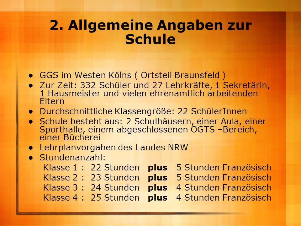2. Allgemeine Angaben zur Schule GGS im Westen Kölns ( Ortsteil Braunsfeld ) Zur Zeit: 332 Schüler und 27 Lehrkräfte, 1 Sekretärin, 1 Hausmeister und