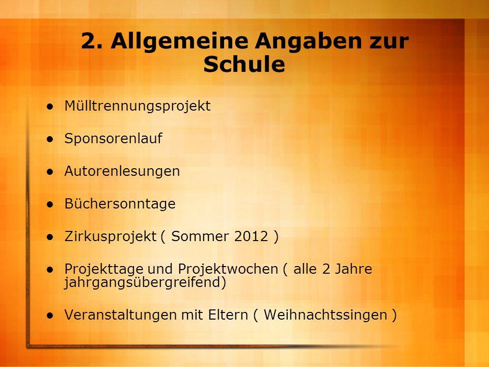 2. Allgemeine Angaben zur Schule Mülltrennungsprojekt Sponsorenlauf Autorenlesungen Büchersonntage Zirkusprojekt ( Sommer 2012 ) Projekttage und Proje