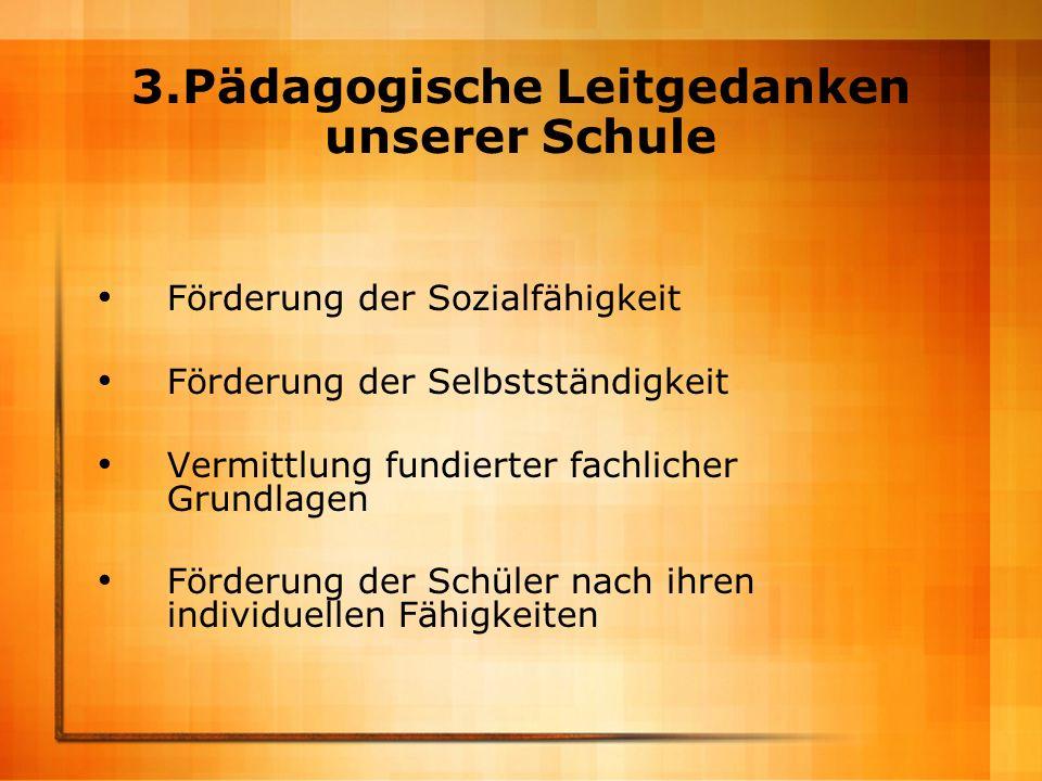 3.Pädagogische Leitgedanken unserer Schule Förderung der Sozialfähigkeit Förderung der Selbstständigkeit Vermittlung fundierter fachlicher Grundlagen