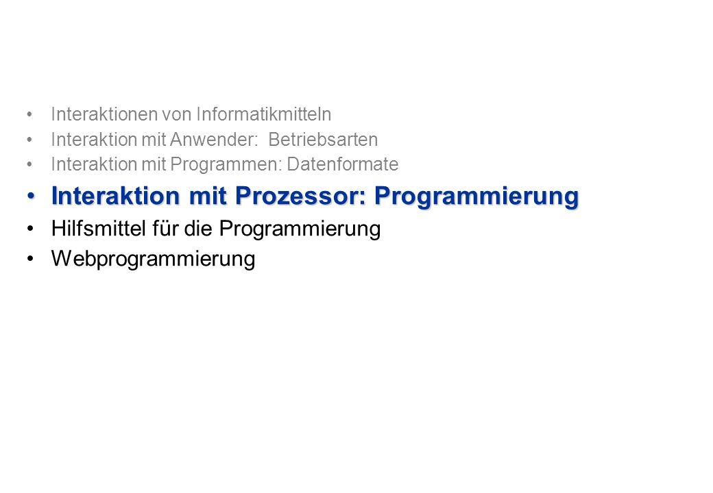 Interaktionen von Informatikmitteln Interaktion mit Anwender: Betriebsarten Interaktion mit Programmen: Datenformate Interaktion mit Prozessor: ProgrammierungInteraktion mit Prozessor: Programmierung Hilfsmittel für die Programmierung Webprogrammierung
