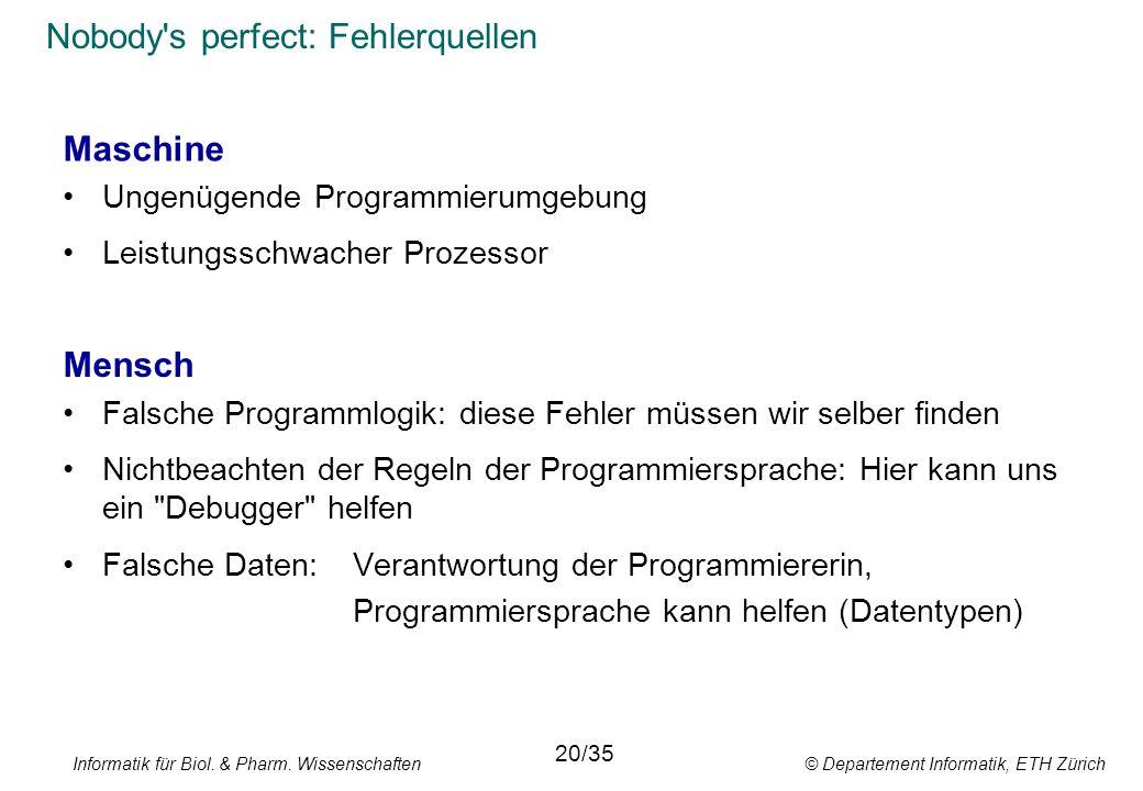 Informatik für Biol. & Pharm. Wissenschaften © Departement Informatik, ETH Zürich Nobody's perfect: Fehlerquellen Mensch Falsche Programmlogik: diese