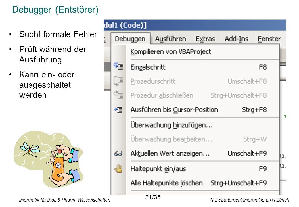 Informatik für Biol. & Pharm. Wissenschaften © Departement Informatik, ETH Zürich Debugger (Entstörer) 11/34 Sucht formale Fehler Prüft während der Au