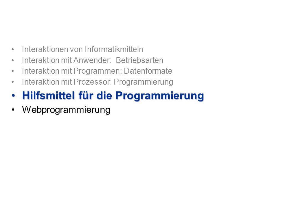 Interaktionen von Informatikmitteln Interaktion mit Anwender: Betriebsarten Interaktion mit Programmen: Datenformate Interaktion mit Prozessor: Programmierung Hilfsmittel für die ProgrammierungHilfsmittel für die Programmierung Webprogrammierung