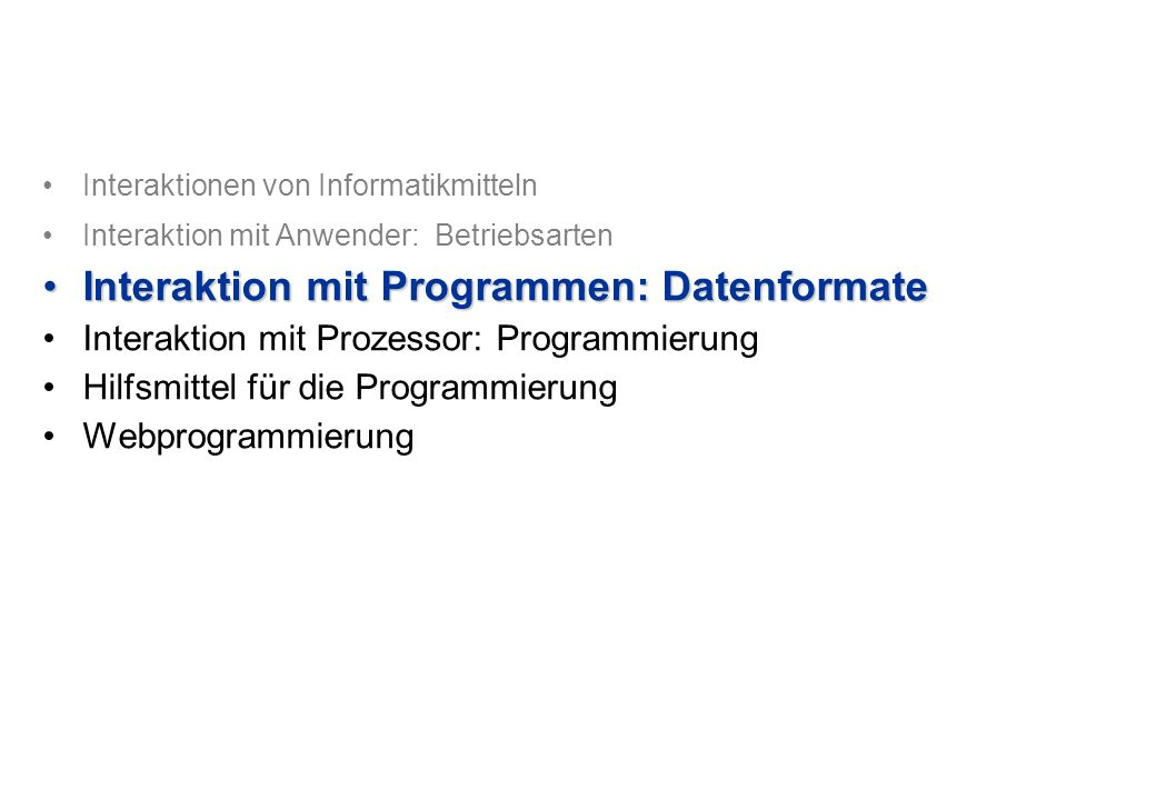 Interaktionen von Informatikmitteln Interaktion mit Anwender: Betriebsarten Interaktion mit Programmen: DatenformateInteraktion mit Programmen: Datenformate Interaktion mit Prozessor: Programmierung Hilfsmittel für die Programmierung Webprogrammierung