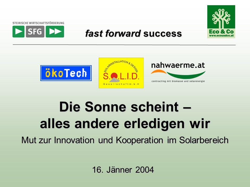 16. Jänner 2004 Die Sonne scheint – alles andere erledigen wir Mut zur Innovation und Kooperation im Solarbereich fast forward success fast forward su
