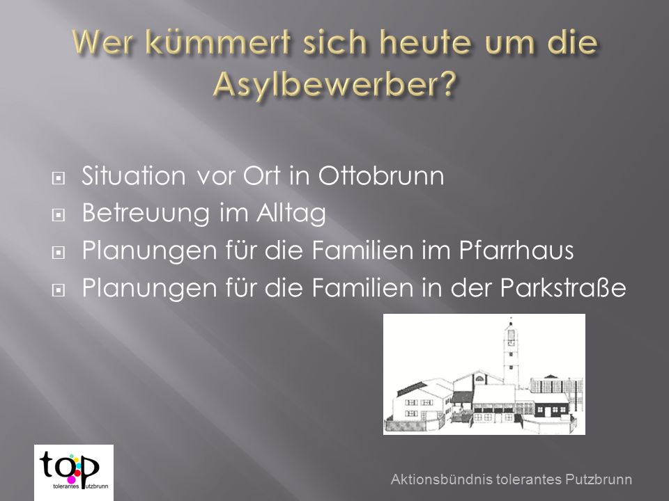  Situation vor Ort in Ottobrunn  Betreuung im Alltag  Planungen für die Familien im Pfarrhaus  Planungen für die Familien in der Parkstraße Aktionsbündnis tolerantes Putzbrunn