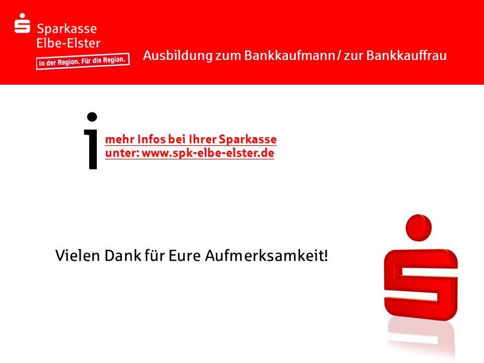 Ausbildung zum Bankkaufmann / zur Bankkauffrau mehr Infos bei Ihrer Sparkasse unter: www.spk-elbe-elster.de i Vielen Dank für Eure Aufmerksamkeit!