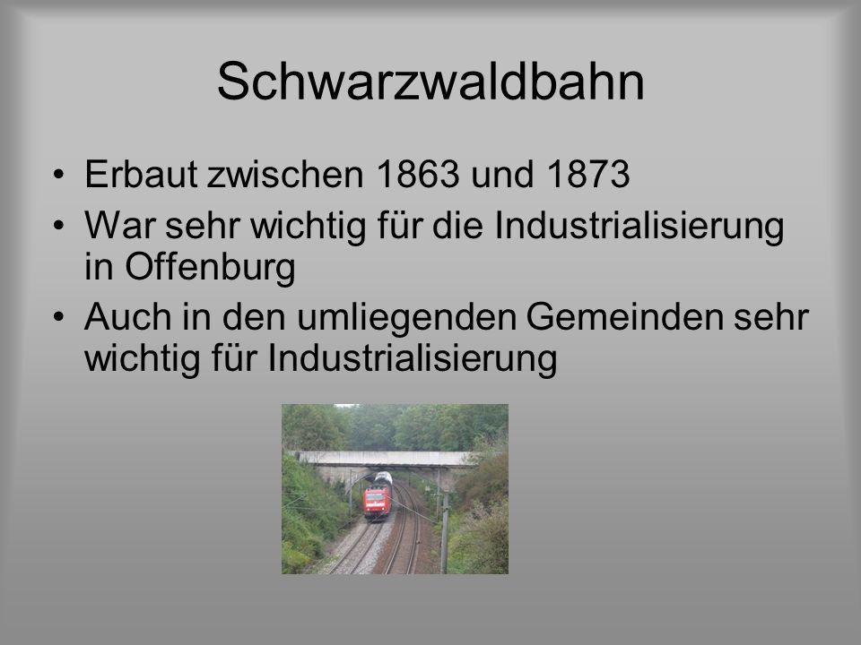 Schwarzwaldbahn Erbaut zwischen 1863 und 1873 War sehr wichtig für die Industrialisierung in Offenburg Auch in den umliegenden Gemeinden sehr wichtig für Industrialisierung