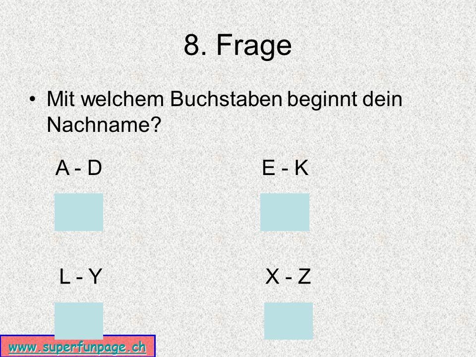 www.superfunpage.ch 8. Frage Mit welchem Buchstaben beginnt dein Nachname A - DE - K L - YX - Z