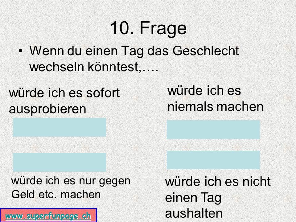 www.superfunpage.ch 10. Frage Wenn du einen Tag das Geschlecht wechseln könntest,….