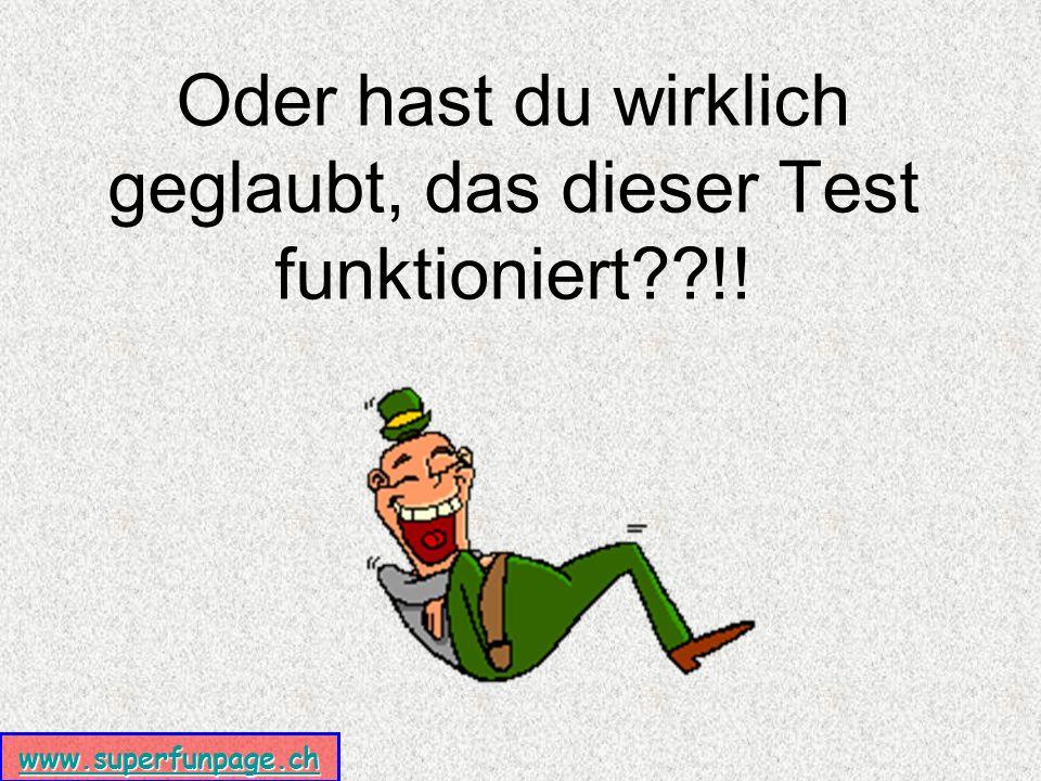www.superfunpage.ch Oder hast du wirklich geglaubt, das dieser Test funktioniert !!
