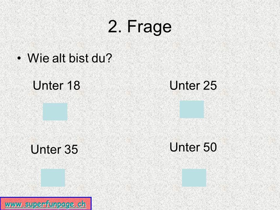 www.superfunpage.ch 2. Frage Wie alt bist du Unter 18Unter 25 Unter 35 Unter 50