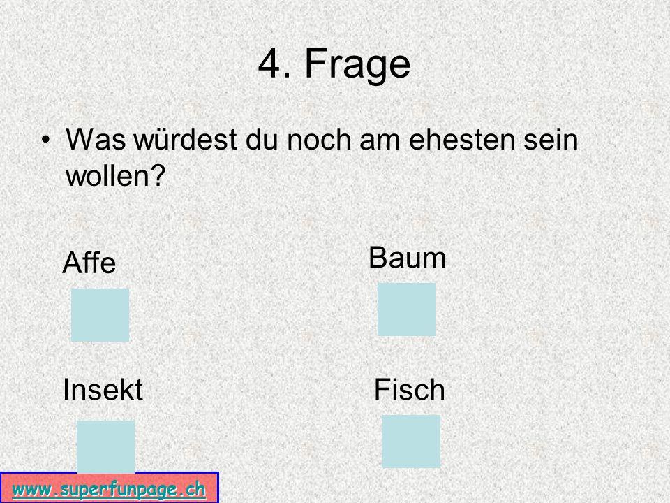 www.superfunpage.ch 4. Frage Was würdest du noch am ehesten sein wollen Affe Baum InsektFisch