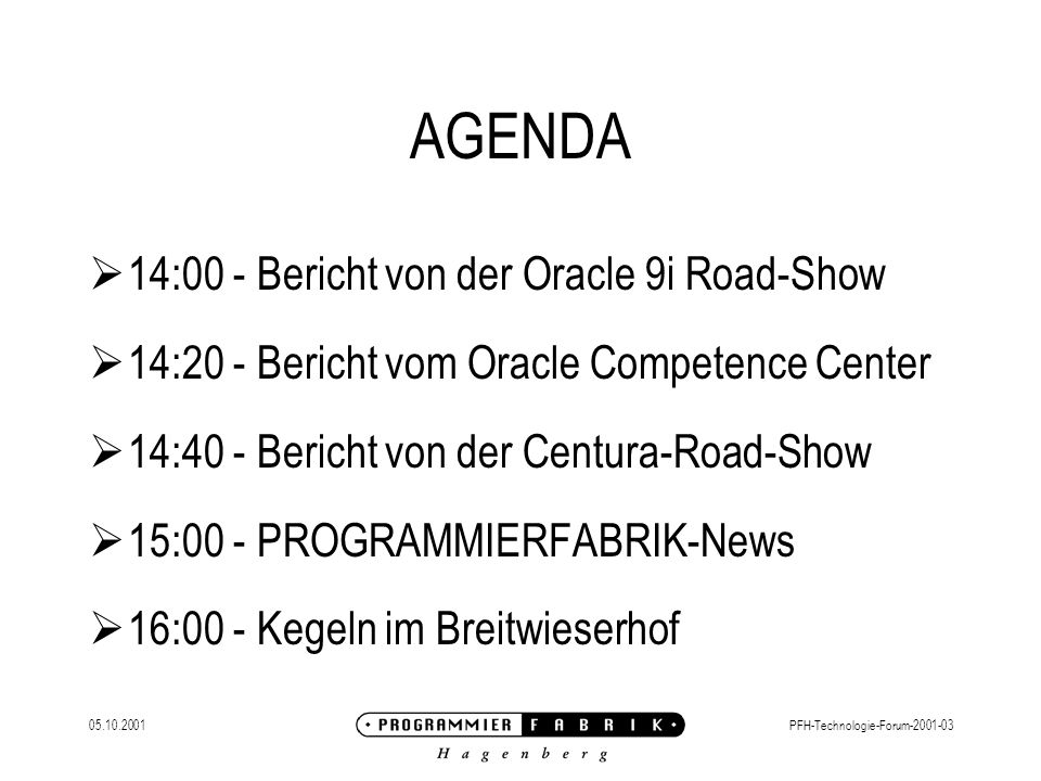 05.10.2001PFH-Technologie-Forum-2001-03 AGENDA  14:00 - Bericht von der Oracle 9i Road-Show  14:20 - Bericht vom Oracle Competence Center  14:40 -