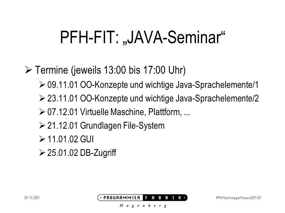 """05.10.2001PFH-Technologie-Forum-2001-03 PFH-FIT: """"JAVA-Seminar  Termine (jeweils 13:00 bis 17:00 Uhr)  09.11.01 OO-Konzepte und wichtige Java-Sprachelemente/1  23.11.01 OO-Konzepte und wichtige Java-Sprachelemente/2  07.12.01 Virtuelle Maschine, Plattform,..."""