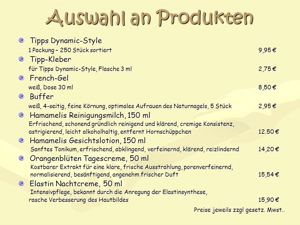 Auswahl an Produkten Tipps Dynamic-Style 1 Packung – 250 Stück sortiert9,95 € 1 Packung – 250 Stück sortiert9,95 €Tipp-Kleber für Tipps Dynamic-Style, Flasche 3 ml2,75 € für Tipps Dynamic-Style, Flasche 3 ml2,75 €French-Gel weiß, Dose 30 ml8,50 € weiß, Dose 30 ml8,50 €Buffer weiß, 4-seitig, feine Körnung, optimales Aufrauen des Naturnagels, 5 Stück2,95 € weiß, 4-seitig, feine Körnung, optimales Aufrauen des Naturnagels, 5 Stück2,95 € Hamamelis Reinigungsmilch, 150 ml Erfrischend, schonend gründlich reinigend und klärend, cremige Konsistenz, Erfrischend, schonend gründlich reinigend und klärend, cremige Konsistenz, astrigierend, leicht alkoholhaltig, entfernt Hornschüppchen12.50 € astrigierend, leicht alkoholhaltig, entfernt Hornschüppchen12.50 € Hamamelis Gesichtslotion, 150 ml Sanftes Tonikum, erfrischend, abklingend, verfeinernd, klärend, reizlindernd14,20 € Sanftes Tonikum, erfrischend, abklingend, verfeinernd, klärend, reizlindernd14,20 € Orangenblüten Tagescreme, 50 ml Kostbarer Extrakt für eine klare, frische Ausstrahlung, porenverfeinernd, Kostbarer Extrakt für eine klare, frische Ausstrahlung, porenverfeinernd, normalisierend, besänftigend, angenehm frischer Duft15,54 € normalisierend, besänftigend, angenehm frischer Duft15,54 € Elastin Nachtcreme, 50 ml Intensivpflege, bekannt durch die Anregung der Elastinsynthese, Intensivpflege, bekannt durch die Anregung der Elastinsynthese, rasche Verbesserung des Hautbildes15,90 € rasche Verbesserung des Hautbildes15,90 € Preise jeweils zzgl gesetz.