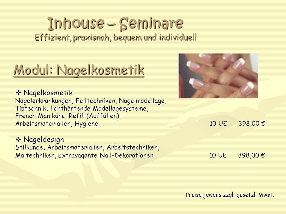 Inhouse – Seminare Effizient, praxisnah, bequem und individuell Modul: Nagelkosmetik  Nagelkosmetik Nagelerkrankungen, Feiltechniken, Nagelmodellage, Tiptechnik, lichthärtende Modellagesysteme, French Maniküre, Refill (Auffüllen), Arbeitsmaterialien, Hygiene 10 UE 398,00 €  Nageldesign Stilkunde, Arbeitsmaterialien, Arbeitstechniken, Maltechniken, Extravagante Nail-Dekorationen 10 UE 398,00 € Preise jeweils zzgl.