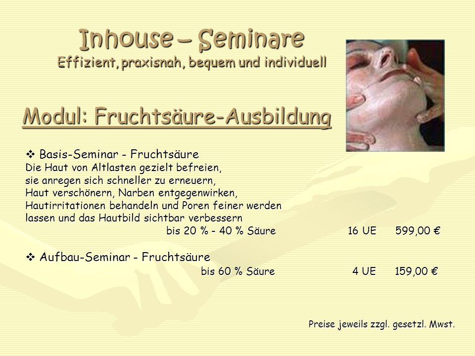 Inhouse – Seminare Effizient, praxisnah, bequem und individuell Modul: Fruchtsäure-Ausbildung  Basis-Seminar - Fruchtsäure Die Haut von Altlasten gezielt befreien, sie anregen sich schneller zu erneuern, Haut verschönern, Narben entgegenwirken, Hautirritationen behandeln und Poren feiner werden lassen und das Hautbild sichtbar verbessern bis 20 % - 40 % Säure 16 UE 599,00 € bis 20 % - 40 % Säure 16 UE 599,00 €  Aufbau-Seminar - Fruchtsäure bis 60 % Säure 4 UE 159,00 € bis 60 % Säure 4 UE 159,00 € Preise jeweils zzgl.