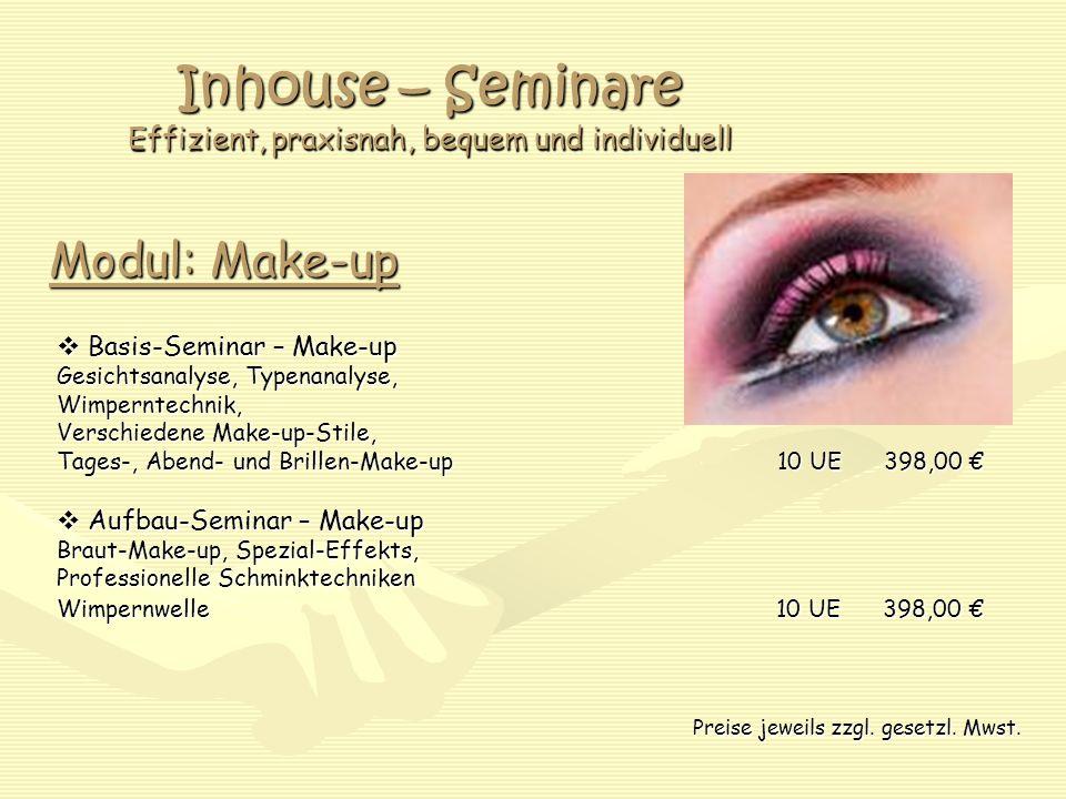 Inhouse – Seminare Effizient, praxisnah, bequem und individuell Modul: Make-up  Basis-Seminar – Make-up Gesichtsanalyse, Typenanalyse, Wimperntechnik, Verschiedene Make-up-Stile, Tages-, Abend- und Brillen-Make-up 10 UE 398,00 €  Aufbau-Seminar – Make-up Braut-Make-up, Spezial-Effekts, Professionelle Schminktechniken Wimpernwelle 10 UE 398,00 € Preise jeweils zzgl.