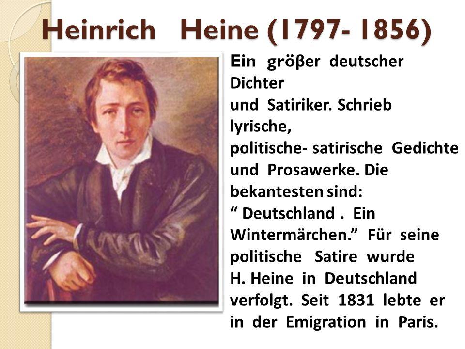 Heinrich Heine (1797- 1856) Ein grö βer deutscher Dichter und Satiriker. Schrieb lyrische, politische- satirische Gedichte und Prosawerke. Die bekante