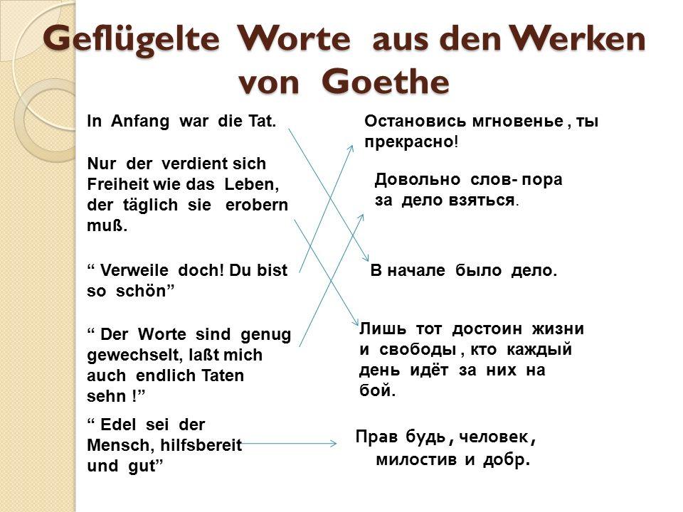 Geflügelte Worte aus den Werken von Goethe Прав будь, человек, милостив и добр. In Anfang war die Tat. В начале было дело. Лишь тот достоин жизни и св