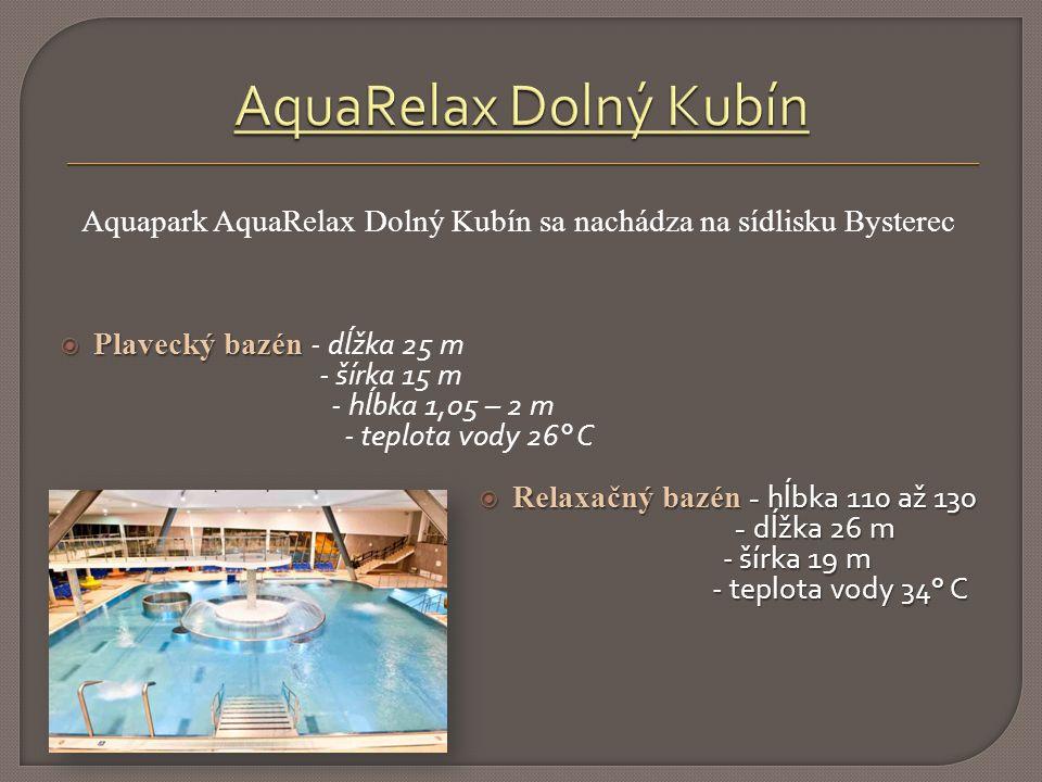 Aquapark AquaRelax Dolný Kubín sa nachádza na sídlisku Bysterec  Plavecký bazén  Plavecký bazén - dĺžka 25 m - šírka 15 m - hĺbka 1,05 – 2 m - teplota vody 26° C  Relaxačný bazén - hĺbka 110 až 130 - dĺžka 26 m - šírka 19 m - teplota vody 34° C - dĺžka 26 m - šírka 19 m - teplota vody 34° C