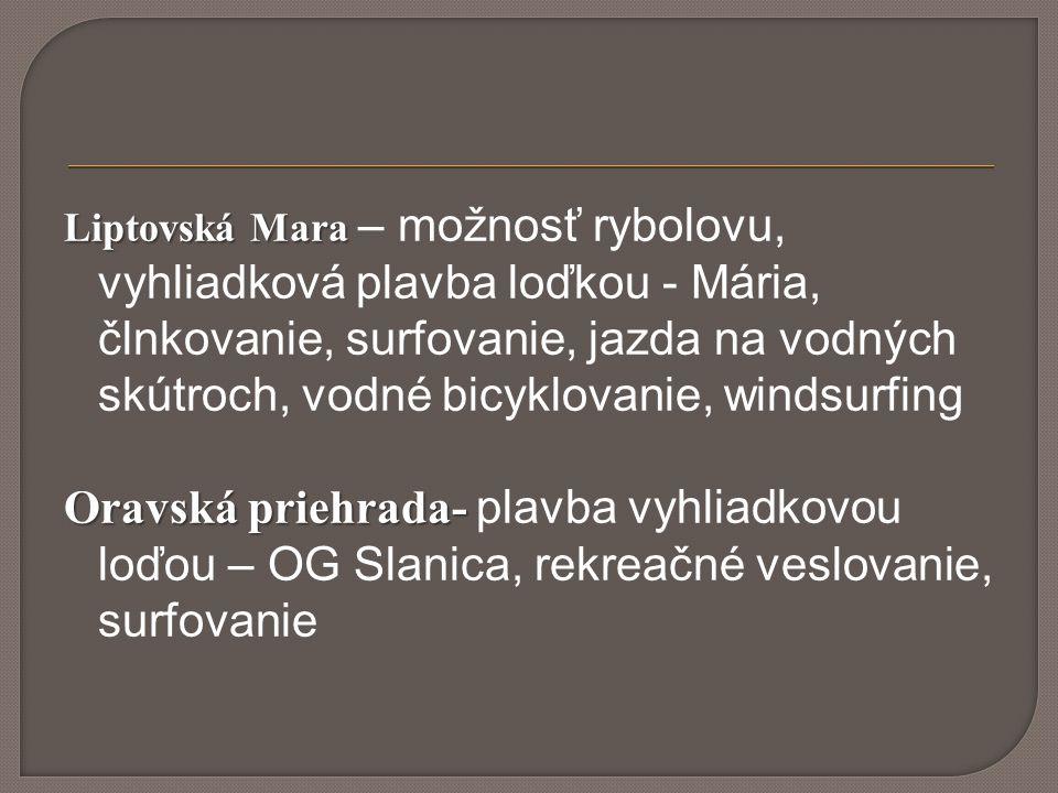 Liptovská Mara Liptovská Mara – možnosť rybolovu, vyhliadková plavba loďkou - Mária, člnkovanie, surfovanie, jazda na vodných skútroch, vodné bicyklovanie, windsurfing Oravská priehrada- Oravská priehrada- plavba vyhliadkovou loďou – OG Slanica, rekreačné veslovanie, surfovanie