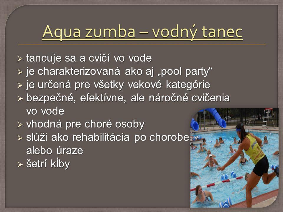 """ tancuje sa a cvičí vo vode  je charakterizovaná ako aj """"pool party  je určená pre všetky vekové kategórie  bezpečné, efektívne, ale náročné cvičenia vo vode  vhodná pre choré osoby  slúži ako rehabilitácia po chorobe alebo úraze alebo úraze  šetrí kĺby"""