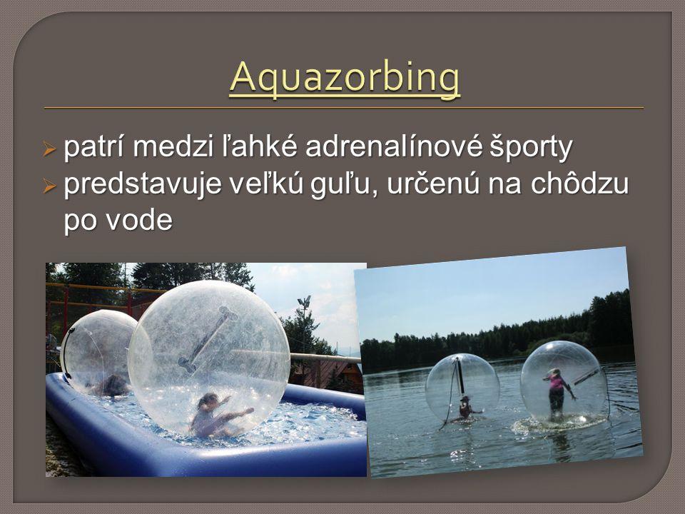  patrí medzi ľahké adrenalínové športy  predstavuje veľkú guľu, určenú na chôdzu po vode