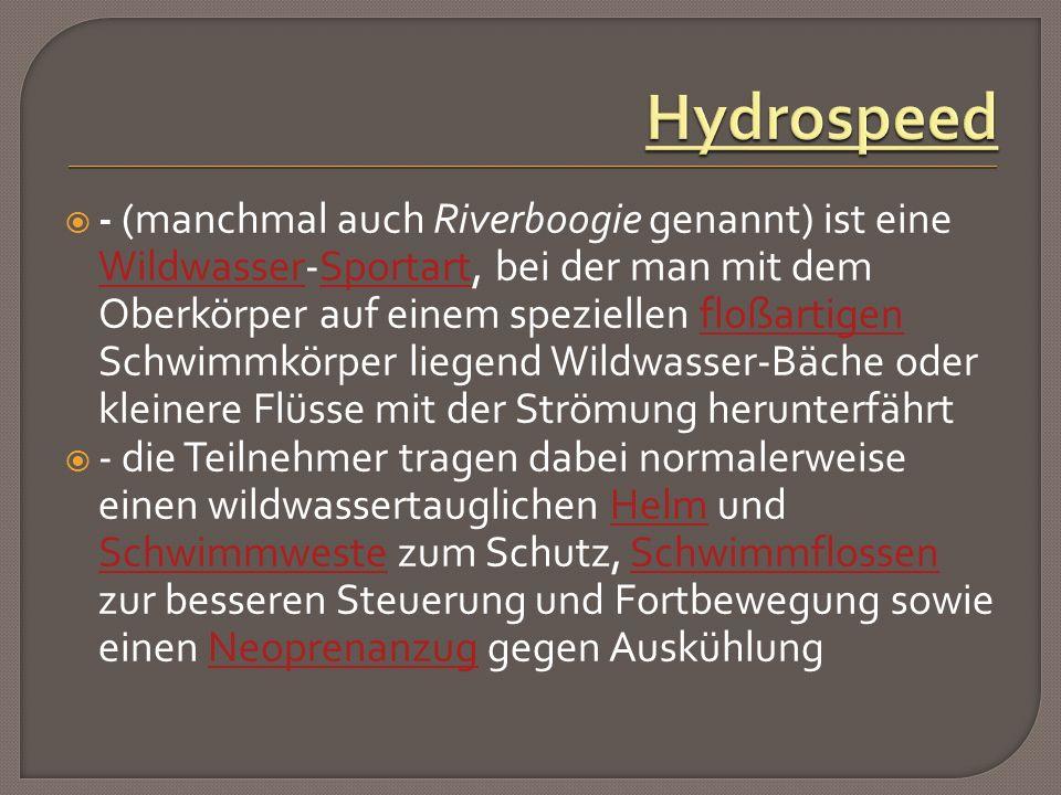  - (manchmal auch Riverboogie genannt) ist eine Wildwasser-Sportart, bei der man mit dem Oberkörper auf einem speziellen floßartigen Schwimmkörper liegend Wildwasser-Bäche oder kleinere Flüsse mit der Strömung herunterfährt WildwasserSportartfloßartigen  - die Teilnehmer tragen dabei normalerweise einen wildwassertauglichen Helm und Schwimmweste zum Schutz, Schwimmflossen zur besseren Steuerung und Fortbewegung sowie einen Neoprenanzug gegen AuskühlungHelm SchwimmwesteSchwimmflossenNeoprenanzug