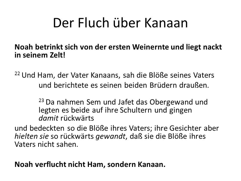 Der Fluch über Kanaan Noah betrinkt sich von der ersten Weinernte und liegt nackt in seinem Zelt! 22 Und Ham, der Vater Kanaans, sah die Blöße seines