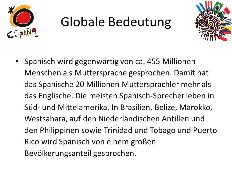 Globale Bedeutung Spanisch wird gegenwärtig von ca. 455 Millionen Menschen als Muttersprache gesprochen. Damit hat das Spanische 20 Millionen Muttersp