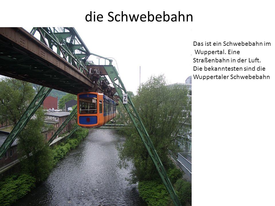 die Schwebebahn Das ist ein Schwebebahn im Wuppertal. Eine Straßenbahn in der Luft. Die bekanntesten sind die Wuppertaler Schwebebahn