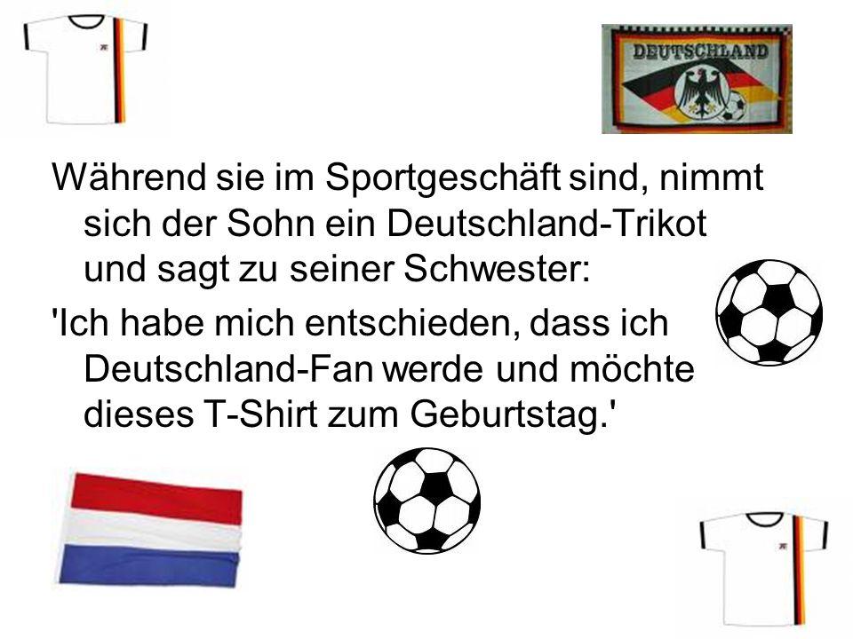 Während sie im Sportgeschäft sind, nimmt sich der Sohn ein Deutschland-Trikot und sagt zu seiner Schwester: Ich habe mich entschieden, dass ich Deutschland-Fan werde und möchte dieses T-Shirt zum Geburtstag.