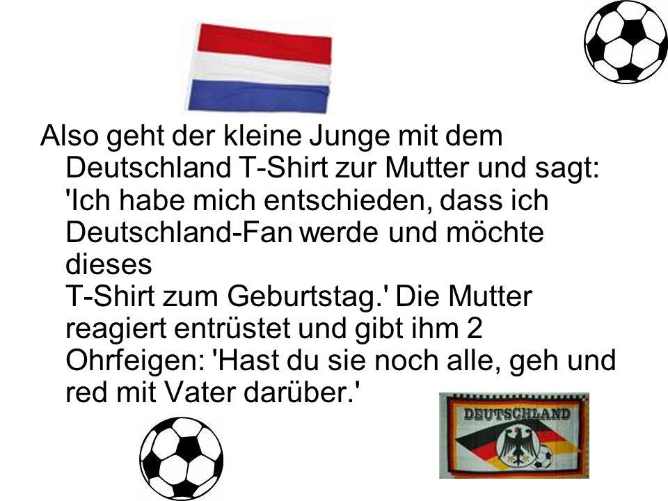 Also geht der kleine Junge mit dem Deutschland T-Shirt zur Mutter und sagt: Ich habe mich entschieden, dass ich Deutschland-Fan werde und möchte dieses T-Shirt zum Geburtstag. Die Mutter reagiert entrüstet und gibt ihm 2 Ohrfeigen: Hast du sie noch alle, geh und red mit Vater darüber.