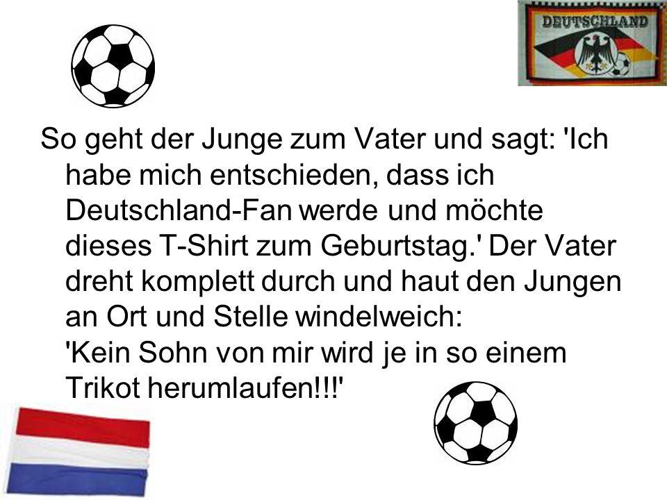 So geht der Junge zum Vater und sagt: Ich habe mich entschieden, dass ich Deutschland-Fan werde und möchte dieses T-Shirt zum Geburtstag. Der Vater dreht komplett durch und haut den Jungen an Ort und Stelle windelweich: Kein Sohn von mir wird je in so einem Trikot herumlaufen!!!
