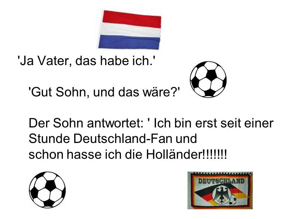 Ja Vater, das habe ich. Gut Sohn, und das wäre Der Sohn antwortet: Ich bin erst seit einer Stunde Deutschland-Fan und schon hasse ich die Holländer!!!!!!!