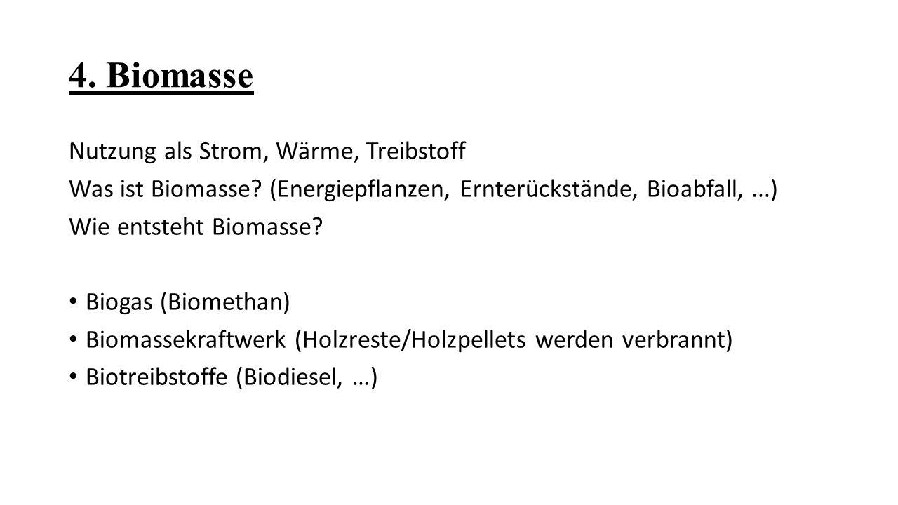 4. Biomasse Nutzung als Strom, Wärme, Treibstoff Was ist Biomasse? (Energiepflanzen, Ernterückstände, Bioabfall,...) Wie entsteht Biomasse? Biogas (Bi