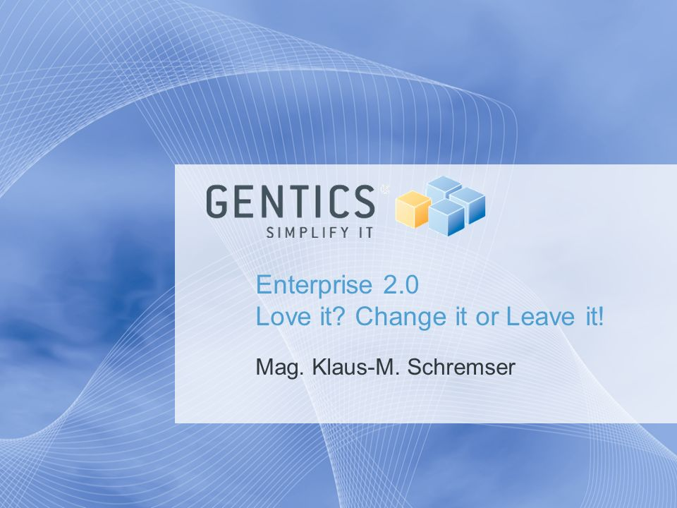 Enterprise 2.0 Love it? Change it or Leave it! Mag. Klaus-M. Schremser