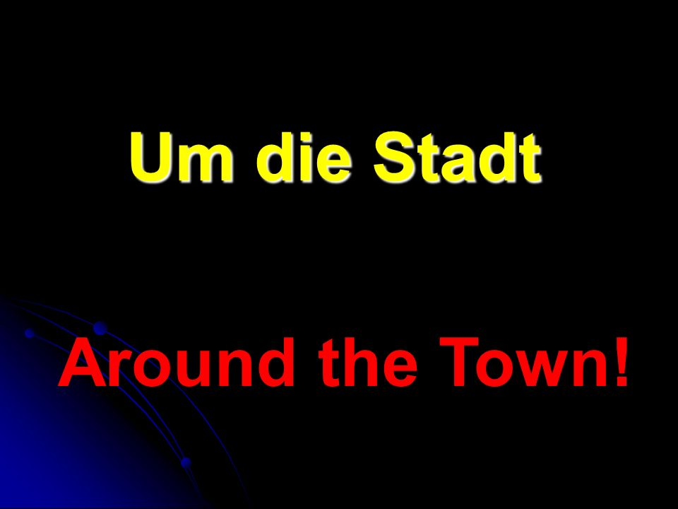 Um die Stadt Around the Town!
