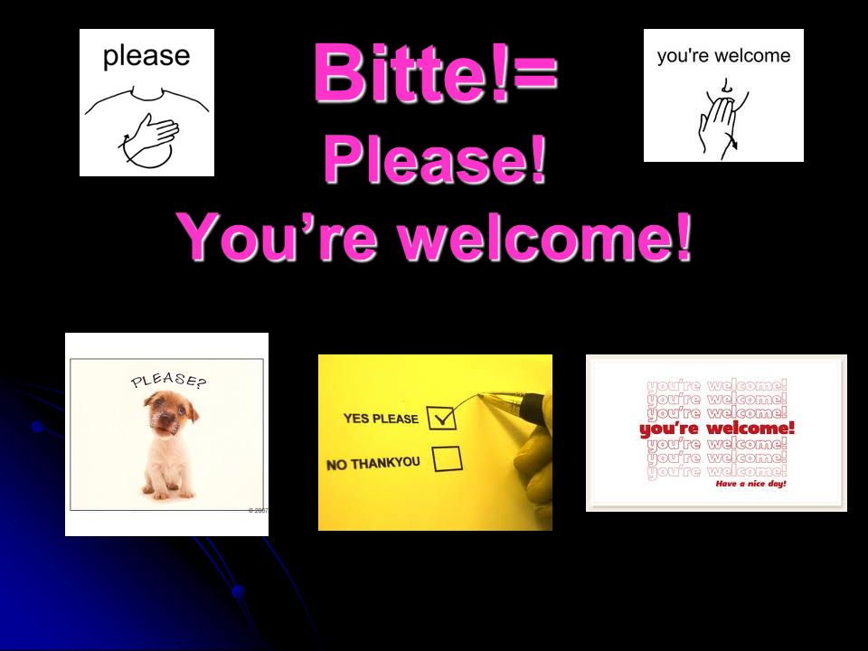 Bitte!= Please! You're welcome!
