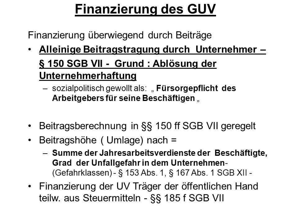 Finanzierung des GUV Finanzierung überwiegend durch Beiträge Alleinige Beitragstragung durch Unternehmer – § 150 SGB VII - Grund : Ablösung der Untern